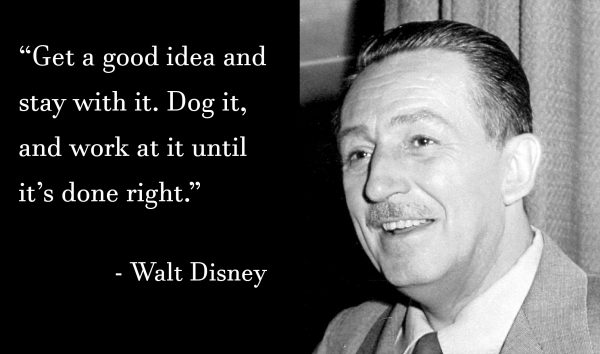 Walt Disney - Get a good idea and stay with it. Dog it, and work at it until it's done right.